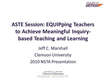 ASTE Session: EQUIPping Teachers to Achieve Meaningful Inquiry- based Teaching and Learning Jeff C. Marshall Clemson University 2010 NSTA Presentation.