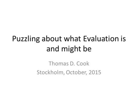 Puzzling about what Evaluation is and might be Thomas D. Cook Stockholm, October, 2015.