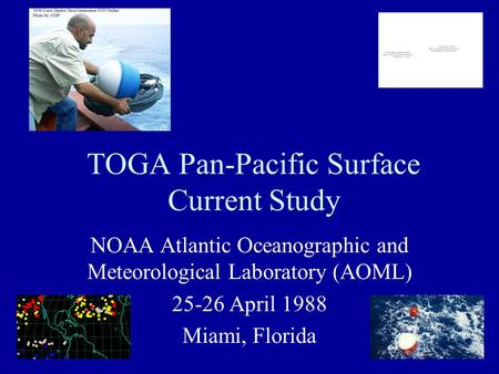 TOGA Pan-Pacific Surface Current Study NOAA Atlantic Oceanographic and Meteorological Laboratory (AOML) 25-26 April 1988 Miami, Florida.