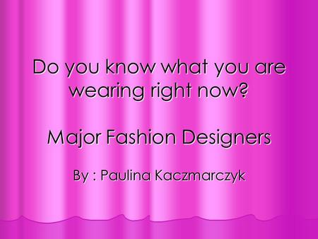Do you know what you are wearing right now? Major Fashion Designers By : Paulina Kaczmarczyk.