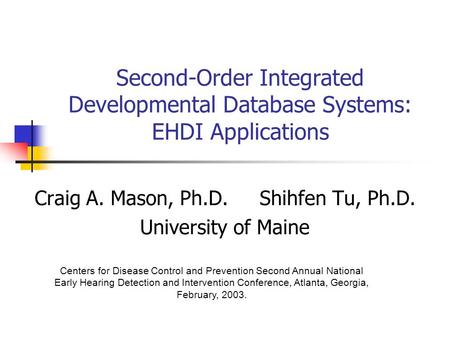 Second-Order Integrated Developmental Database Systems: EHDI Applications Craig A. Mason, Ph.D.Shihfen Tu, Ph.D. University of Maine Centers for Disease.
