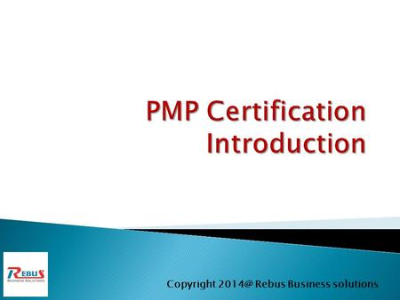 Copyright Rebus Business solutions.  PMP Introduction (About PMP)  PMBOK 5 th Edition  Project and Strategic planning  Initiating Project 