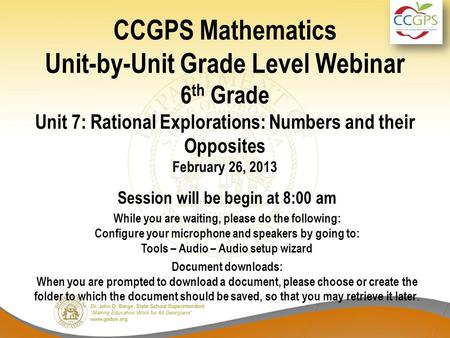 CCGPS Mathematics Unit-by-Unit Grade Level Webinar 6 th Grade Unit 7: Rational Explorations: Numbers and their Opposites February 26, 2013 Session will.