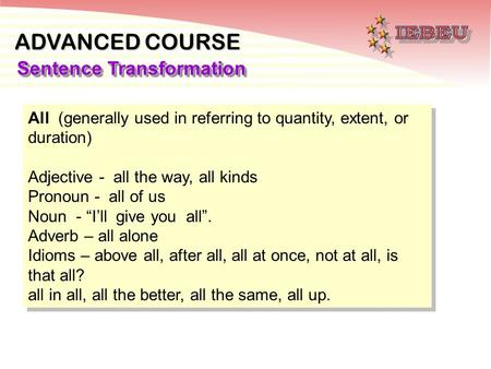 ADVANCED COURSE Sentence Transformation All (generally used in referring to quantity, extent, or duration) Adjective - all the way, all kinds Pronoun -