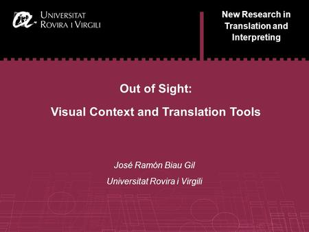 1 New Research in Translation and Interpreting Out of <strong>Sight</strong>: Visual Context and Translation Tools José Ramón Biau Gil Universitat Rovira i Virgili.