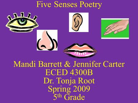 Five Senses Poetry Mandi Barrett & Jennifer Carter ECED 4300B Dr. Tonja Root Spring 2009 5 th Grade.