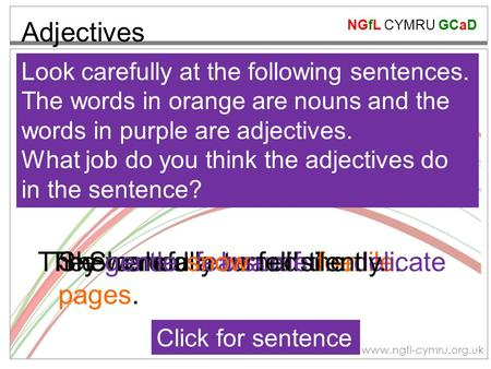 NGfL CYMRU GCaD www.ngfl-cymru.org.uk Adjectives Look carefully at the following sentences. The words in orange are nouns and the words in purple are adjectives.
