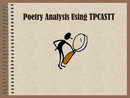 Poetry Analysis Using TPCASTT. Getting Started… This is a process to help you organize your analysis of poetry. It will take you step by step to make.