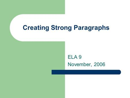Creating Strong Paragraphs ELA 9 November, 2006. What is a paragraph? a paragraph is a series of sentences that are organized and coherent, and are all.