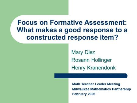 Focus on Formative Assessment: What makes a good response to a constructed response item? Mary Diez Rosann Hollinger Henry Kranendonk Math Teacher Leader.
