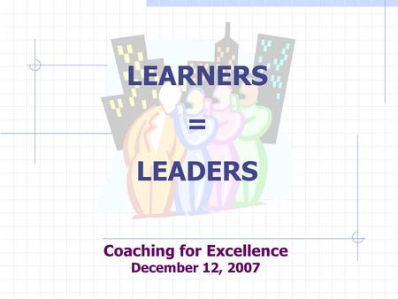 Coaching for Excellence December 12, 2007 LEARNERS = LEADERS.