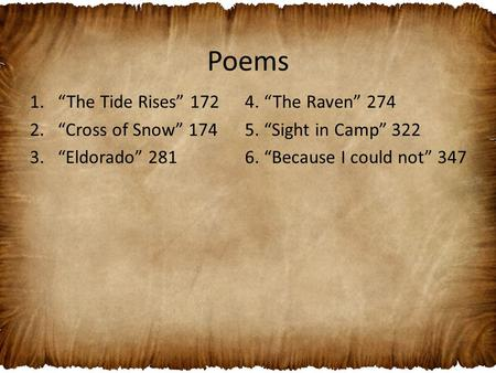 "Poems 1.""The Tide Rises"" 172 2.""Cross of Snow"" 174 3.""Eldorado"" 281 4. ""The Raven"" 274 5. ""Sight in Camp"" 322 6. ""Because I could not"" 347."