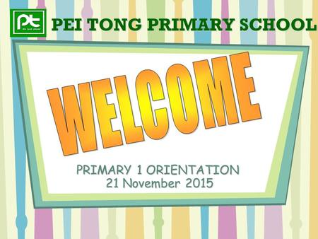 PEI TONG PRIMARY SCHOOL PRIMARY 1 ORIENTATION 21 November 2015.