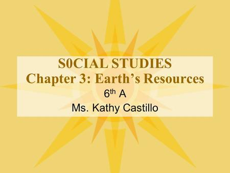 S0CIAL STUDIES Chapter 3: Earth's Resources 6 th A Ms. Kathy Castillo.