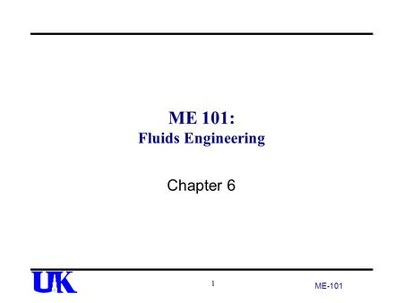 ME 101: Fluids Engineering Chapter 6 ME-101 1. Two Areas for Mechanical Engineers Fluid Statics –Deals with stationary objects Ships, Tanks, Dams –Common.