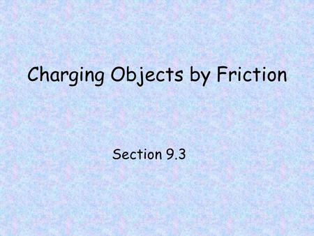Charging Objects by Friction Section 9.3. Charging by Friction Remember, that when electrons are transferred from one object to another, both objects.