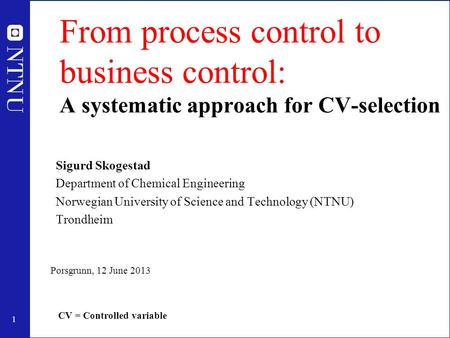 1 From process control to business control: A systematic approach for CV-selection Sigurd Skogestad Department of Chemical Engineering Norwegian University.