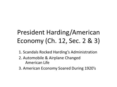 President Harding/American Economy (Ch. 12, Sec. 2 & 3) 1. Scandals Rocked Harding's Administration 2. Automobile & Airplane Changed American Life 3. American.