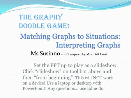 "Matching Graphs to Situations: Interpreting Graphs Set the PPT up to play as a slideshow. Click ""slideshow"" on tool bar above and then ""from beginning"""