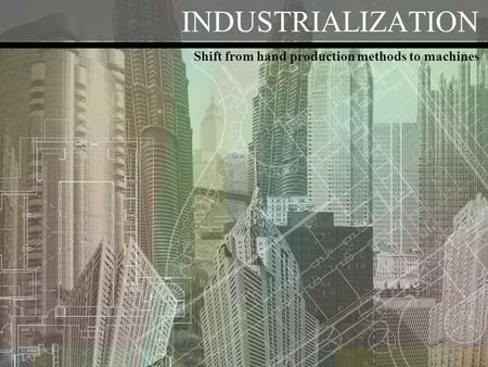 INDUSTRIALIZATION Shift from hand production methods to machines.