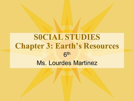 S0CIAL STUDIES Chapter 3: Earth's Resources 6 th Ms. Lourdes Martinez.
