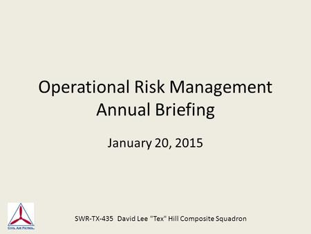 Operational Risk Management Annual Briefing January 20, 2015 SWR-TX-435 David Lee Tex Hill Composite Squadron.
