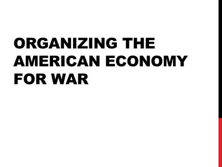 ORGANIZING THE AMERICAN ECONOMY FOR WAR. WAR PRODUCTIONS BOARD (WPA)  Converted (changed) industries military production  American businesses mobilized.