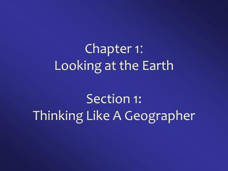 Chapter 1 : Looking at the Earth Section 1: Thinking Like A Geographer.