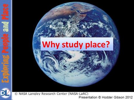 Presentation © Hodder Gibson 2012 Why study place?