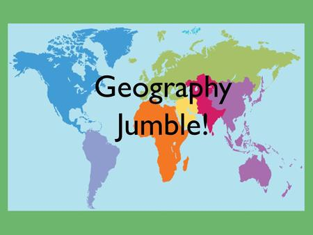 Geography Jumble!. A Geographer Studies… Plants and Animals The earth's physical environment and human habitat.