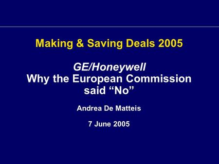 "Making & Saving Deals 2005 GE/Honeywell Why the European Commission said ""No"" Andrea De Matteis 7 June 2005."