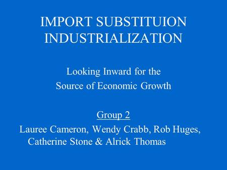 IMPORT SUBSTITUION INDUSTRIALIZATION Looking Inward for the Source of Economic Growth Group 2 Lauree Cameron, Wendy Crabb, Rob Huges, Catherine Stone &