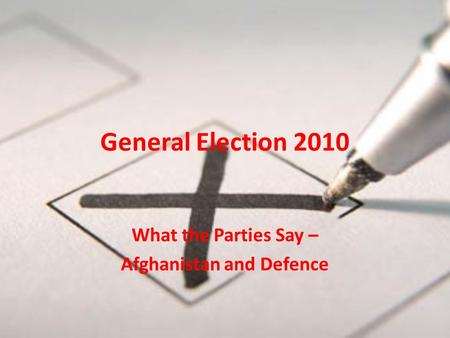 General Election 2010 What the Parties Say – Afghanistan and Defence.