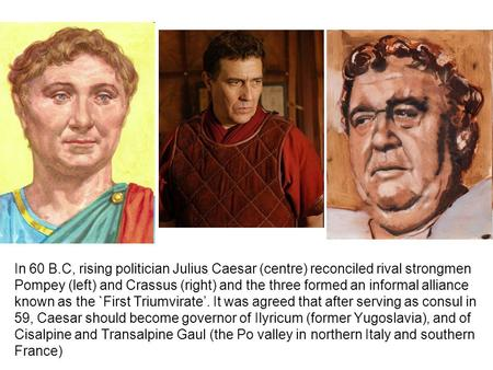 In 60 B.C, rising politician Julius Caesar (centre) reconciled rival strongmen Pompey (left) and Crassus (right) and the three formed an informal alliance.