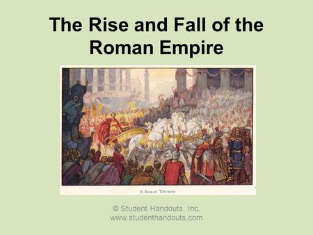The Rise and Fall of the Roman Empire © Student Handouts, Inc. www.studenthandouts.com.