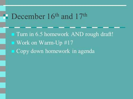 December 16 th and 17 th Turn in 6.5 homework AND rough draft! Work on Warm-Up #17 Copy down homework in agenda.
