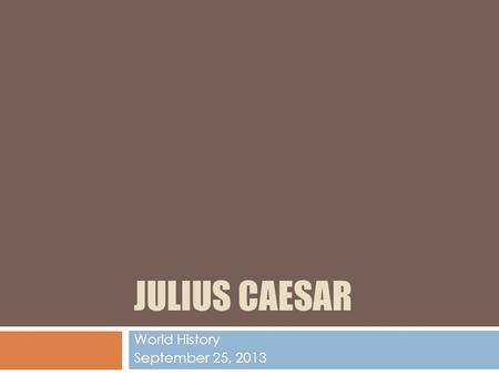 JULIUS CAESAR World History September 25, 2013. Who is Julius Caesar?  Julius Caesar was born in Rome on July 13, 100 B.C.E.  His mother Aurelia and.