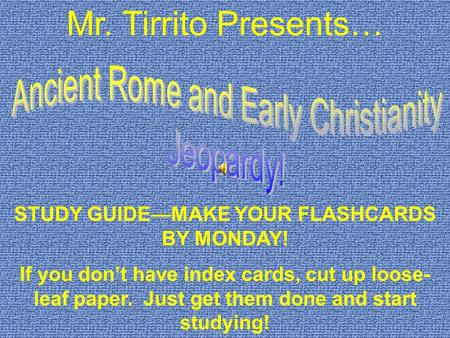 Mr. Tirrito Presents… STUDY GUIDE—MAKE YOUR FLASHCARDS BY MONDAY! If you don't have index cards, cut up loose- leaf paper. Just get them done and start.