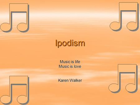 Ipodism Music is life Music is love Karen Walker.