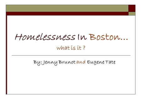 Homelessness In Boston… what is it ? By: Jenny Brunot and Eugene Tate.