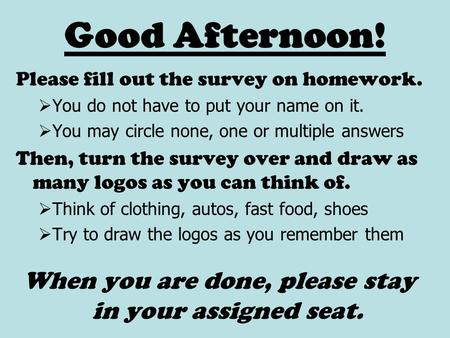 Good Afternoon! Please fill out the survey on homework.  You do not have to put your name on it.  You may circle none, one or multiple answers Then,