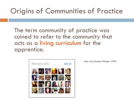 Origins of Communities of Practice The term community of practice was coined to refer to the community that acts as a living curriculum for the apprentice.
