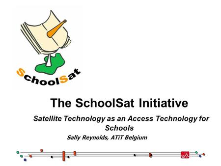 The SchoolSat Initiative Satellite Technology as an Access Technology for Schools Sally Reynolds, ATiT Belgium.