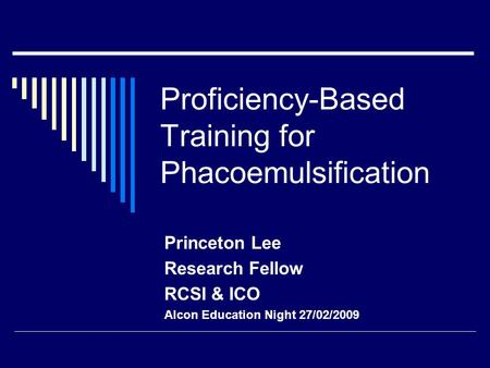 Proficiency-Based Training for Phacoemulsification Princeton Lee Research Fellow RCSI & ICO Alcon Education Night 27/02/2009.