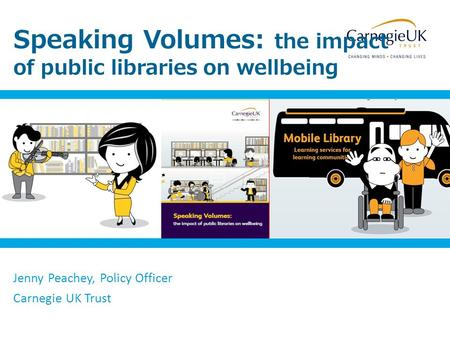 Speaking Volumes: the impact of public libraries on wellbeing Jenny Peachey, Policy Officer Carnegie UK Trust.