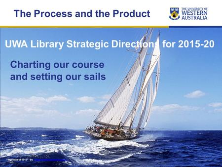 "UWA Library Strategic Directions for 2015-20 "" Mariette of 1915"" by www.yachtcharterfleet.comwww.yachtcharterfleet.com Charting our course and setting."