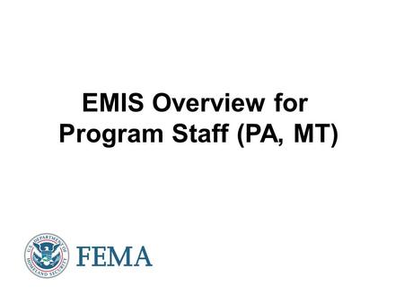 EMIS Overview for Program Staff (PA, MT). Agenda Introduction to EMIS Entering EMIS – Introduction to the EHP home screen How to find a project – –Review.