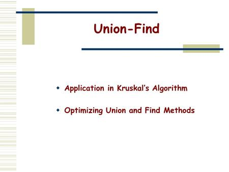 Union-Find  Application in Kruskal's Algorithm  Optimizing Union and Find Methods.