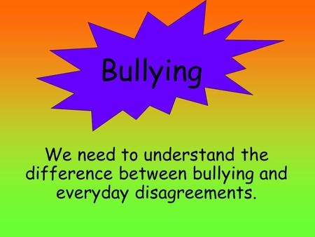 We need to understand the difference between bullying and everyday disagreements. Bullying.