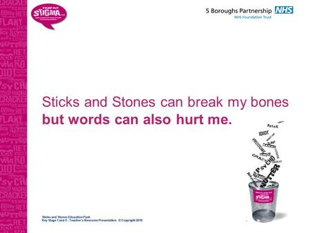 Sticks and Stones Education Pack Key Stage 1 and 2 - Teacher's Resource Presentation. © Copyright 2010 Sticks and Stones can break my bones but words can.